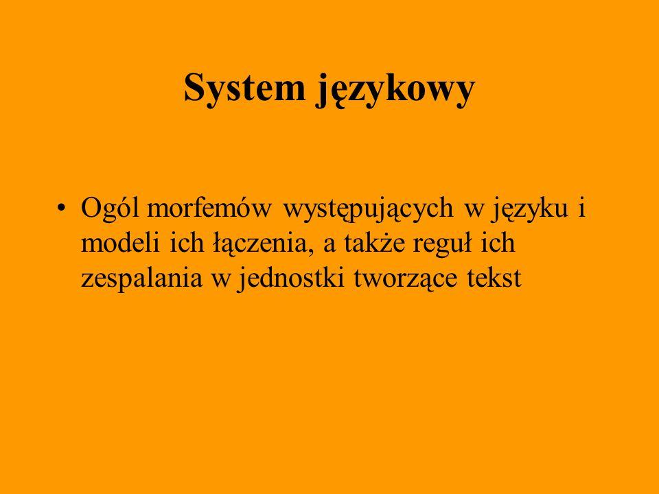 System językowy Ogól morfemów występujących w języku i modeli ich łączenia, a także reguł ich zespalania w jednostki tworzące tekst