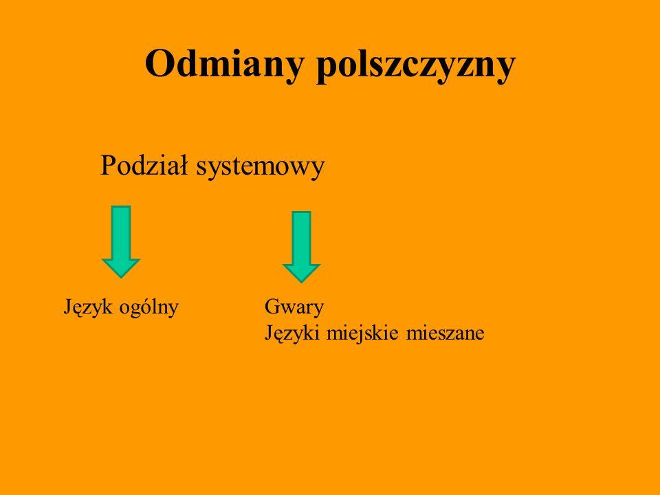 Odmiany polszczyzny Podział systemowy Język ogólnyGwary Języki miejskie mieszane