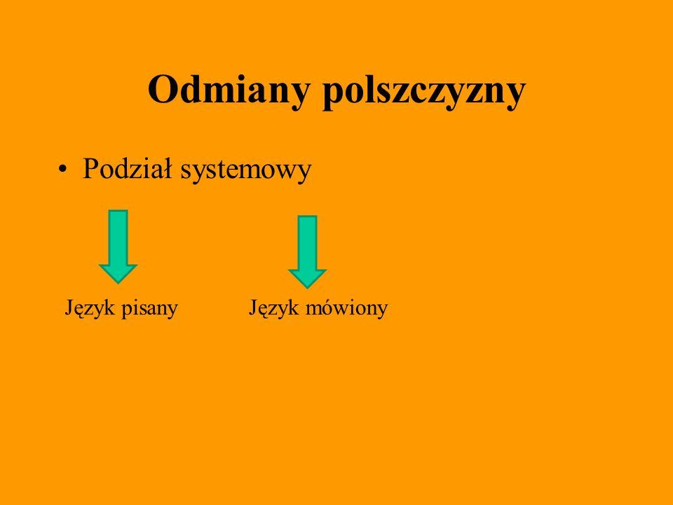 Odmiany polszczyzny Podział systemowy Język pisanyJęzyk mówiony