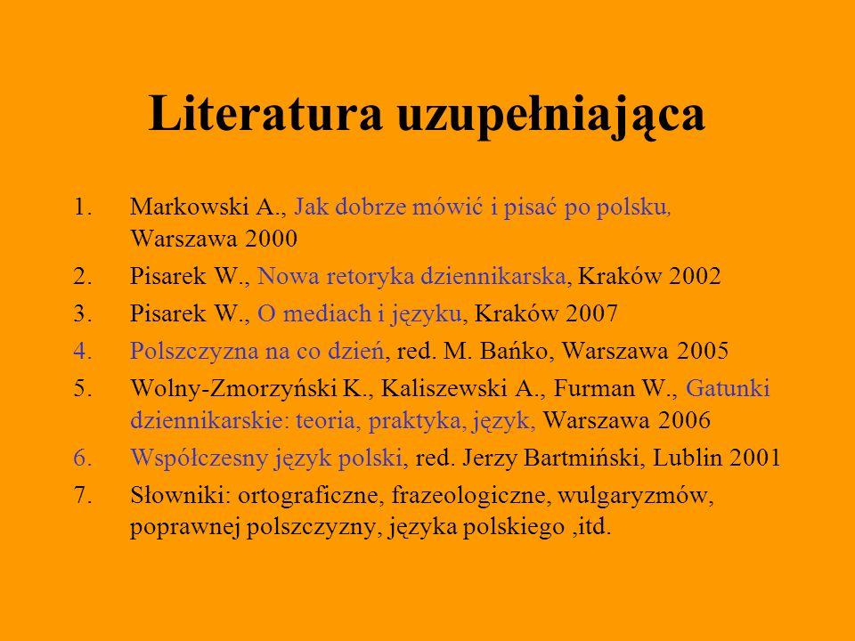 Literatura uzupełniająca 1.Markowski A., Jak dobrze mówić i pisać po polsku, Warszawa 2000 2.Pisarek W., Nowa retoryka dziennikarska, Kraków 2002 3.Pi