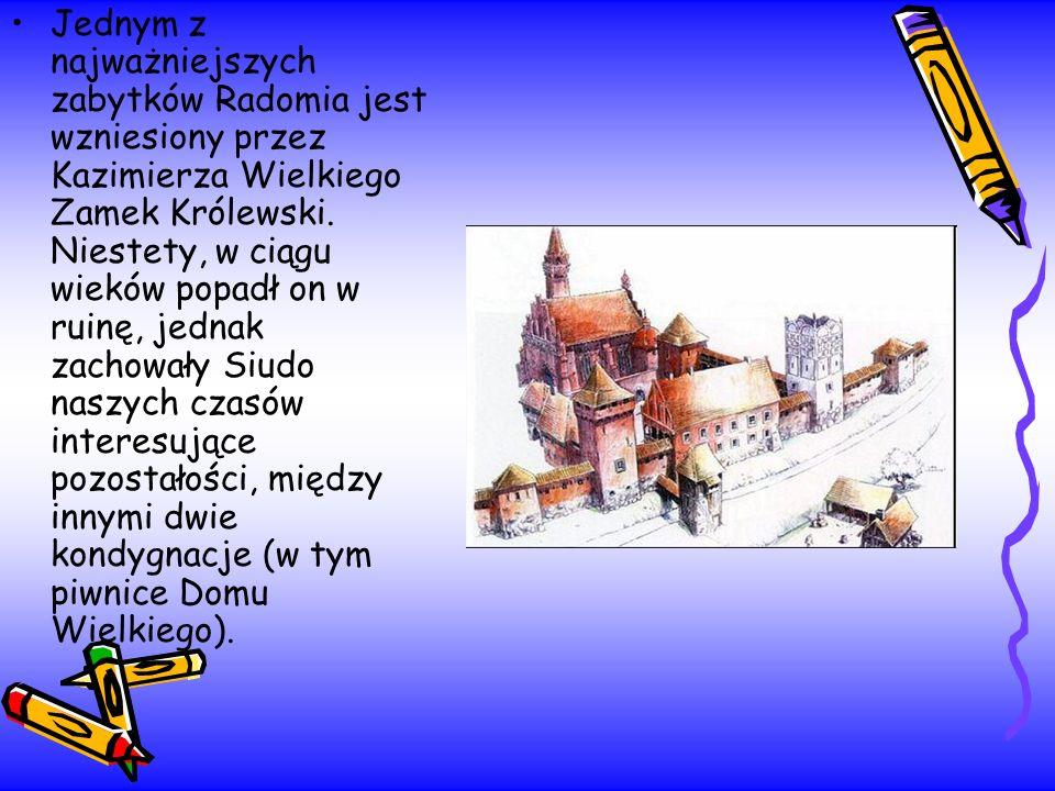 Jednym z najważniejszych zabytków Radomia jest wzniesiony przez Kazimierza Wielkiego Zamek Królewski. Niestety, w ciągu wieków popadł on w ruinę, jedn