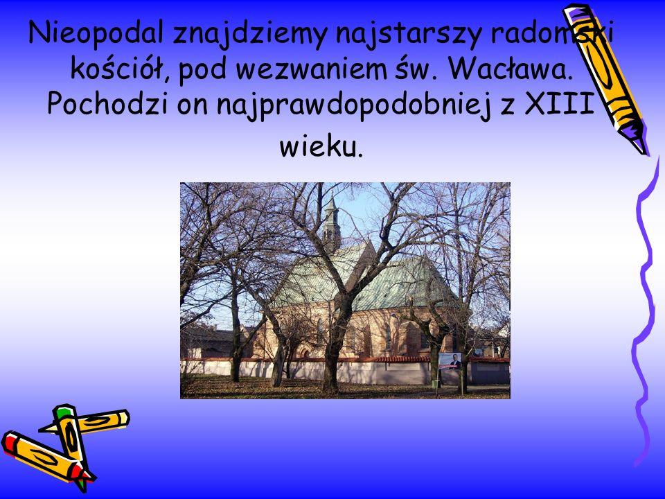 Nieopodal znajdziemy najstarszy radomski kościół, pod wezwaniem św. Wacława. Pochodzi on najprawdopodobniej z XIII wieku.