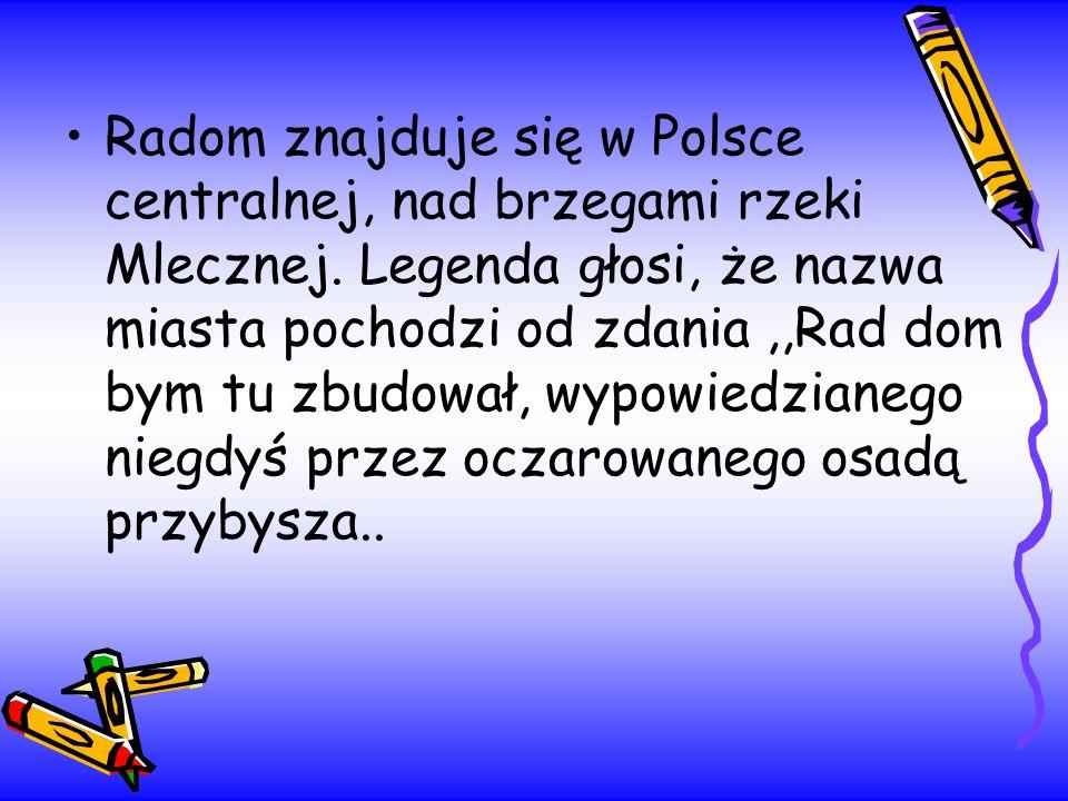 Radom znajduje się w Polsce centralnej, nad brzegami rzeki Mlecznej. Legenda głosi, że nazwa miasta pochodzi od zdania,,Rad dom bym tu zbudował, wypow