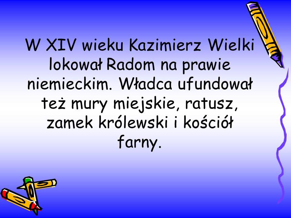 W XIV wieku Kazimierz Wielki lokował Radom na prawie niemieckim. Władca ufundował też mury miejskie, ratusz, zamek królewski i kościół farny.