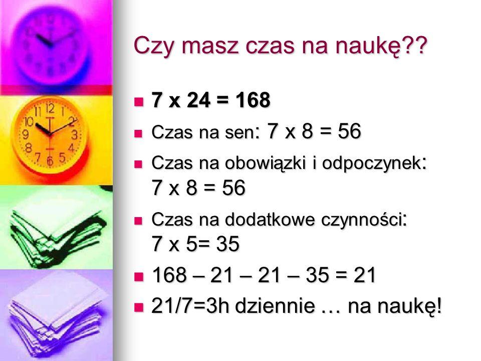 Czy masz czas na naukę?? 7 x 24 = 168 7 x 24 = 168 Czas na sen : 7 x 8 = 56 Czas na sen : 7 x 8 = 56 Czas na obowiązki i odpoczynek : 7 x 8 = 56 Czas
