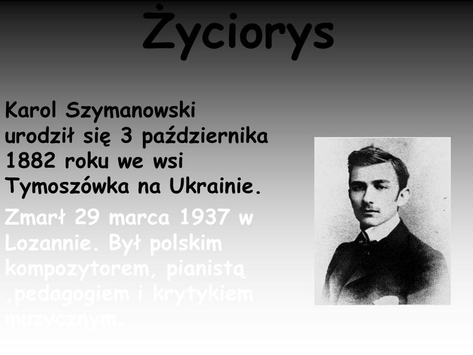 Życiorys Karol Szymanowski urodził się 3 października 1882 roku we wsi Tymoszówka na Ukrainie. Zmarł 29 marca 1937 w Lozannie. Był polskim kompozytore