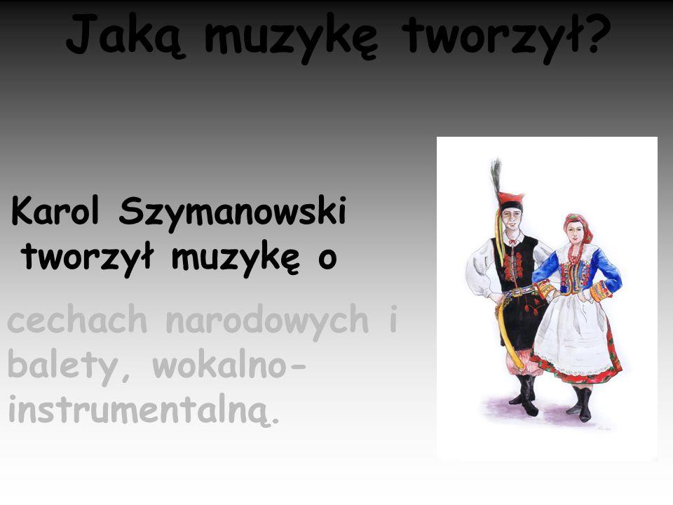 Jaką muzykę tworzył? Karol Szymanowski tworzył muzykę o cechach narodowych i balety, wokalno- instrumentalną.