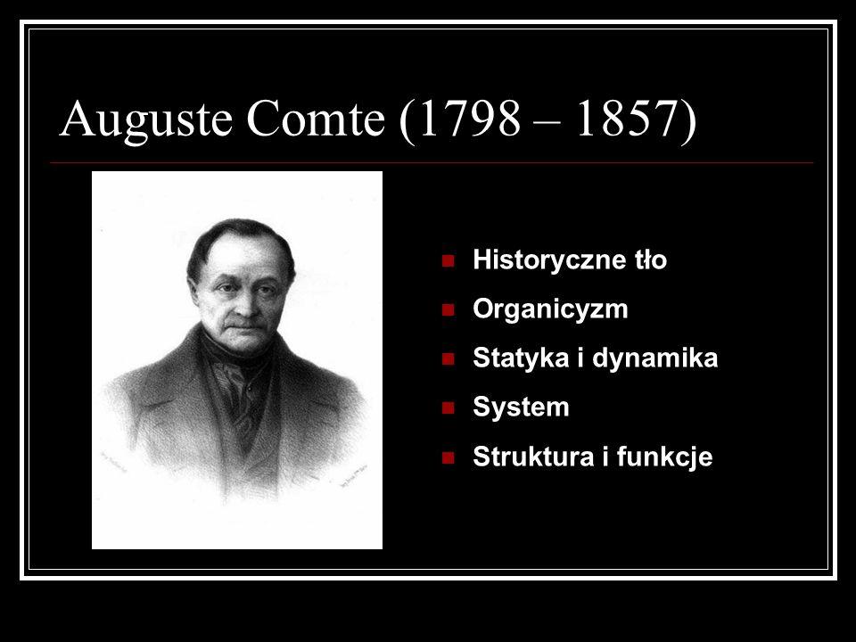 Auguste Comte (1798 – 1857) Historyczne tło Organicyzm Statyka i dynamika System Struktura i funkcje
