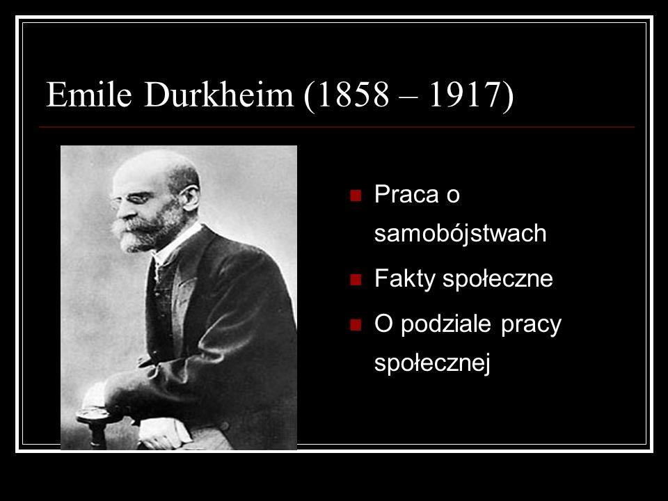 Emile Durkheim (1858 – 1917) Praca o samobójstwach Fakty społeczne O podziale pracy społecznej