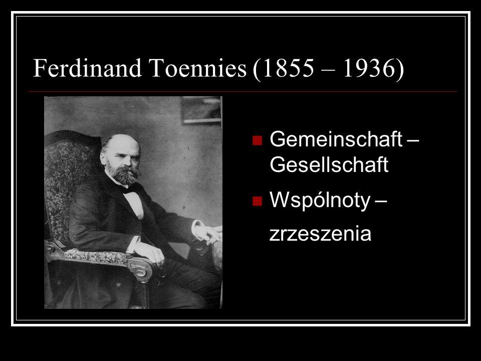 Ferdinand Toennies (1855 – 1936) Gemeinschaft – Gesellschaft Wspólnoty – zrzeszenia