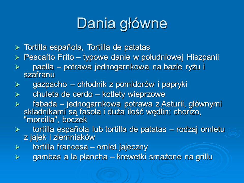 Dania główne Tortilla española, Tortilla de patatas Tortilla española, Tortilla de patatas Pescaíto Frito – typowe danie w południowej Hiszpanii Pescaíto Frito – typowe danie w południowej Hiszpanii paella – potrawa jednogarnkowa na bazie ryżu i szafranu paella – potrawa jednogarnkowa na bazie ryżu i szafranu gazpacho – chłodnik z pomidorów i papryki gazpacho – chłodnik z pomidorów i papryki chuleta de cerdo – kotlety wieprzowe chuleta de cerdo – kotlety wieprzowe fabada – jednogarnkowa potrawa z Asturii, głównymi składnikami są fasola i duża ilość wędlin: chorizo, morcilla , boczek fabada – jednogarnkowa potrawa z Asturii, głównymi składnikami są fasola i duża ilość wędlin: chorizo, morcilla , boczek tortilla española lub tortilla de patatas – rodzaj omletu z jajek i ziemniaków tortilla española lub tortilla de patatas – rodzaj omletu z jajek i ziemniaków tortilla francesa – omlet jajeczny tortilla francesa – omlet jajeczny gambas a la plancha – krewetki smażone na grillu gambas a la plancha – krewetki smażone na grillu