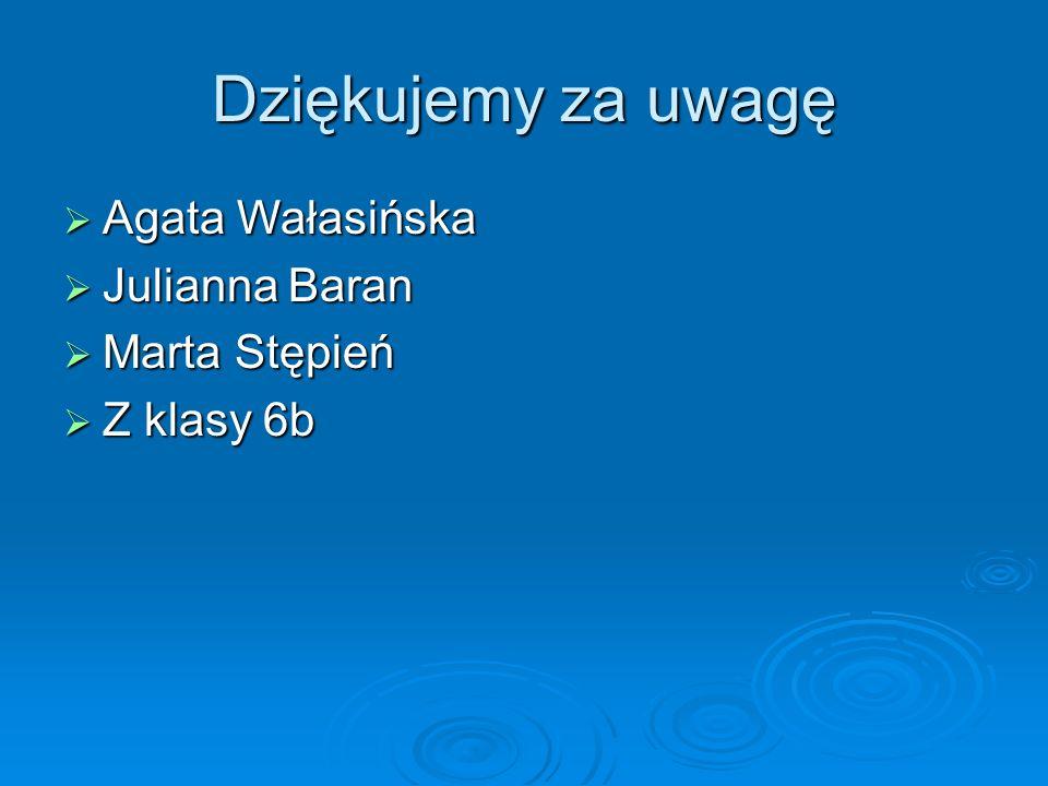 Dziękujemy za uwagę Agata Wałasińska Agata Wałasińska Julianna Baran Julianna Baran Marta Stępień Marta Stępień Z klasy 6b Z klasy 6b