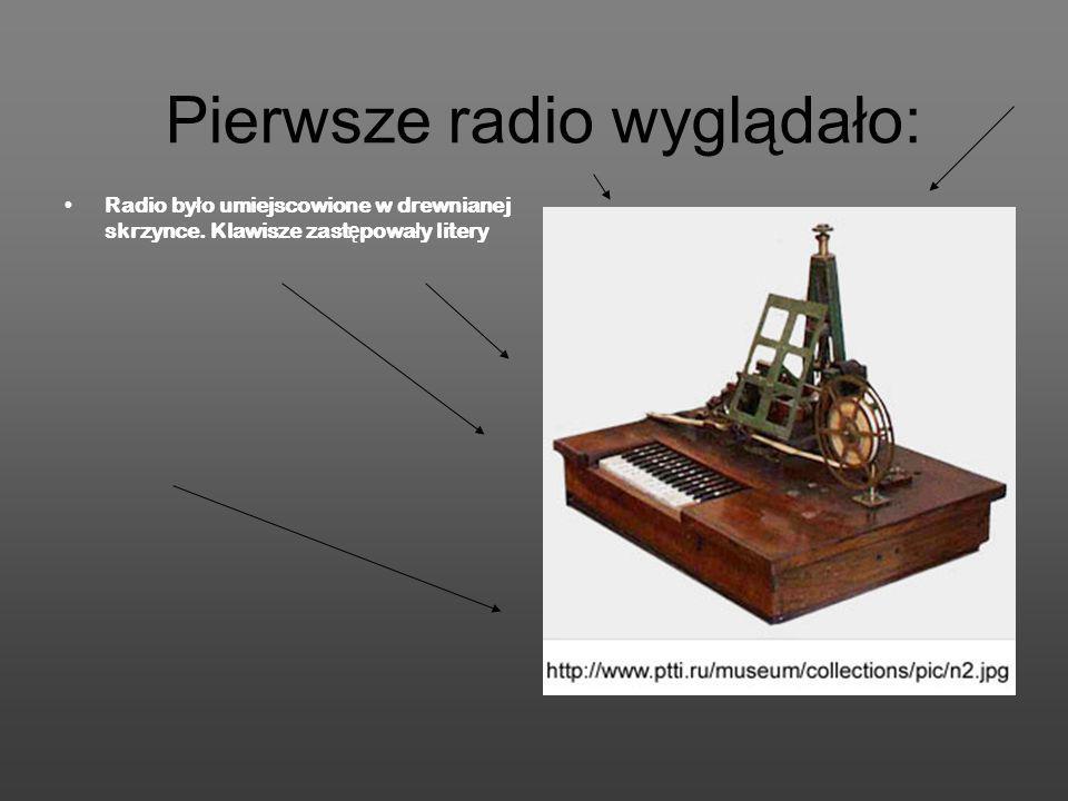 Pierwsze radio wyglądało: Radio by ł o umiejscowione w drewnianej skrzynce. Klawisze zast ę powa ł y litery