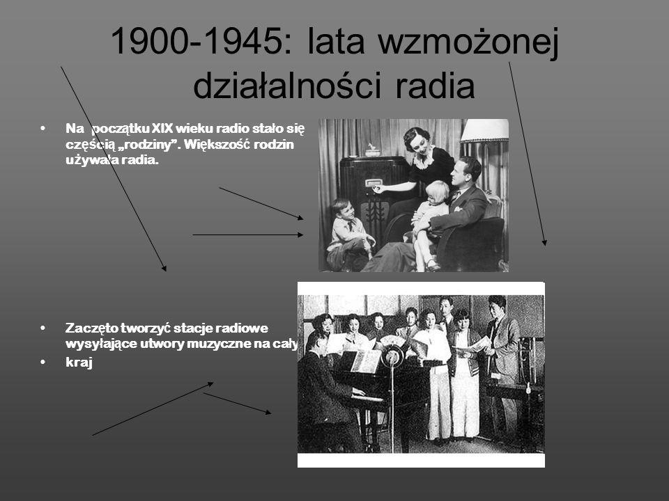 1900-1945: lata wzmożonej działalności radia Na pocz ą tku XIX wieku radio sta ł o si ę cz ęś ci ą rodziny. Wi ę kszo ść rodzin u ż ywa ł a radia. Zac