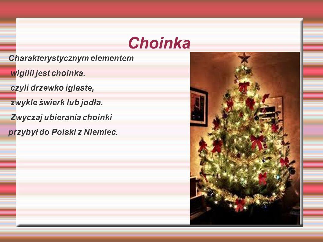 Choinka Charakterystycznym elementem wigilii jest choinka, czyli drzewko iglaste, zwykle świerk lub jodła. Zwyczaj ubierania choinki przybył do Polski
