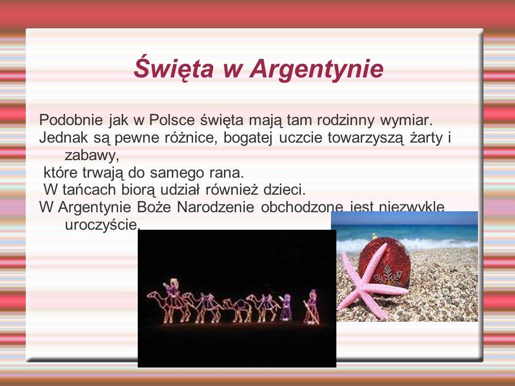 Święta w Argentynie Podobnie jak w Polsce święta mają tam rodzinny wymiar. Jednak są pewne różnice, bogatej uczcie towarzyszą żarty i zabawy, które tr