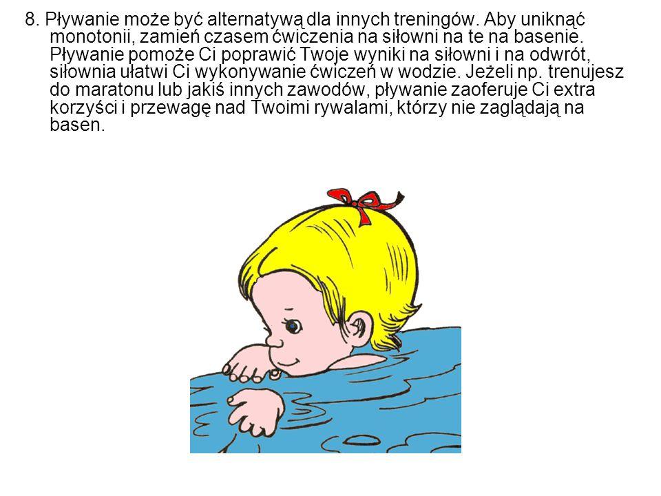 8. Pływanie może być alternatywą dla innych treningów. Aby uniknąć monotonii, zamień czasem ćwiczenia na siłowni na te na basenie. Pływanie pomoże Ci