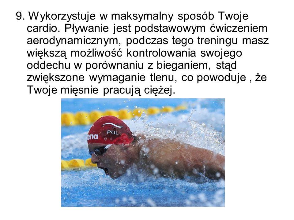 9. Wykorzystuje w maksymalny sposób Twoje cardio. Pływanie jest podstawowym ćwiczeniem aerodynamicznym, podczas tego treningu masz większą możliwość k