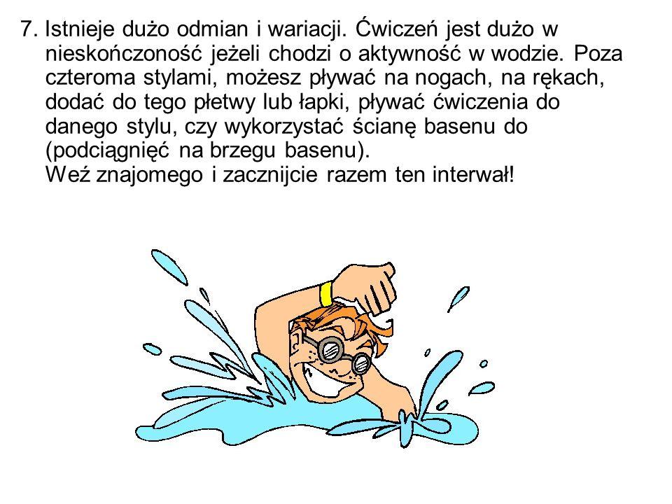 7. Istnieje dużo odmian i wariacji. Ćwiczeń jest dużo w nieskończoność jeżeli chodzi o aktywność w wodzie. Poza czteroma stylami, możesz pływać na nog