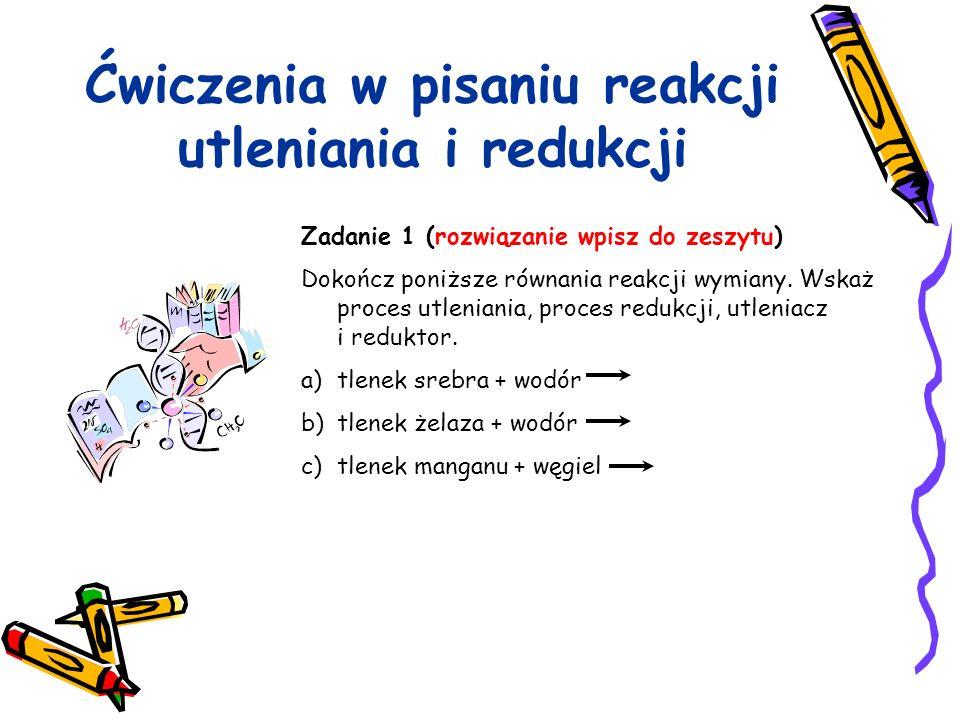 Ćwiczenia w pisaniu reakcji utleniania i redukcji Zadanie 1 (rozwiązanie wpisz do zeszytu) Dokończ poniższe równania reakcji wymiany. Wskaż proces utl