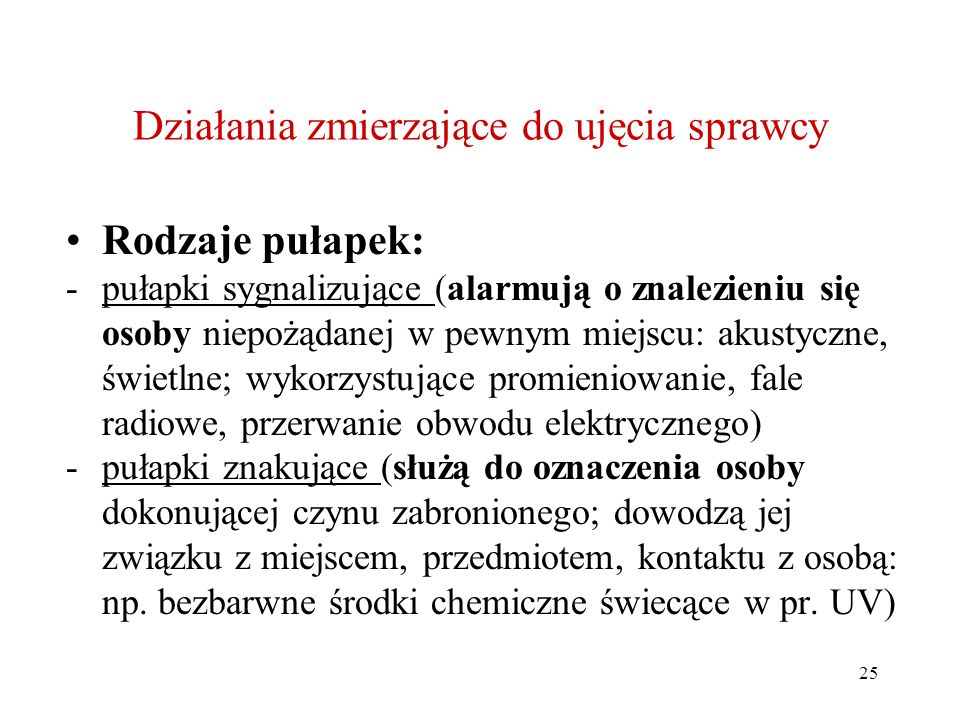 25 Działania zmierzające do ujęcia sprawcy Rodzaje pułapek: -pułapki sygnalizujące (alarmują o znalezieniu się osoby niepożądanej w pewnym miejscu: akustyczne, świetlne; wykorzystujące promieniowanie, fale radiowe, przerwanie obwodu elektrycznego) -pułapki znakujące (służą do oznaczenia osoby dokonującej czynu zabronionego; dowodzą jej związku z miejscem, przedmiotem, kontaktu z osobą: np.