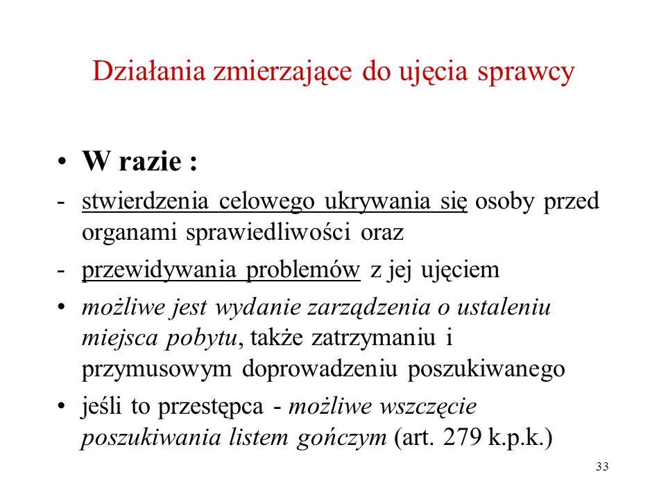 33 Działania zmierzające do ujęcia sprawcy W razie : -stwierdzenia celowego ukrywania się osoby przed organami sprawiedliwości oraz -przewidywania pro