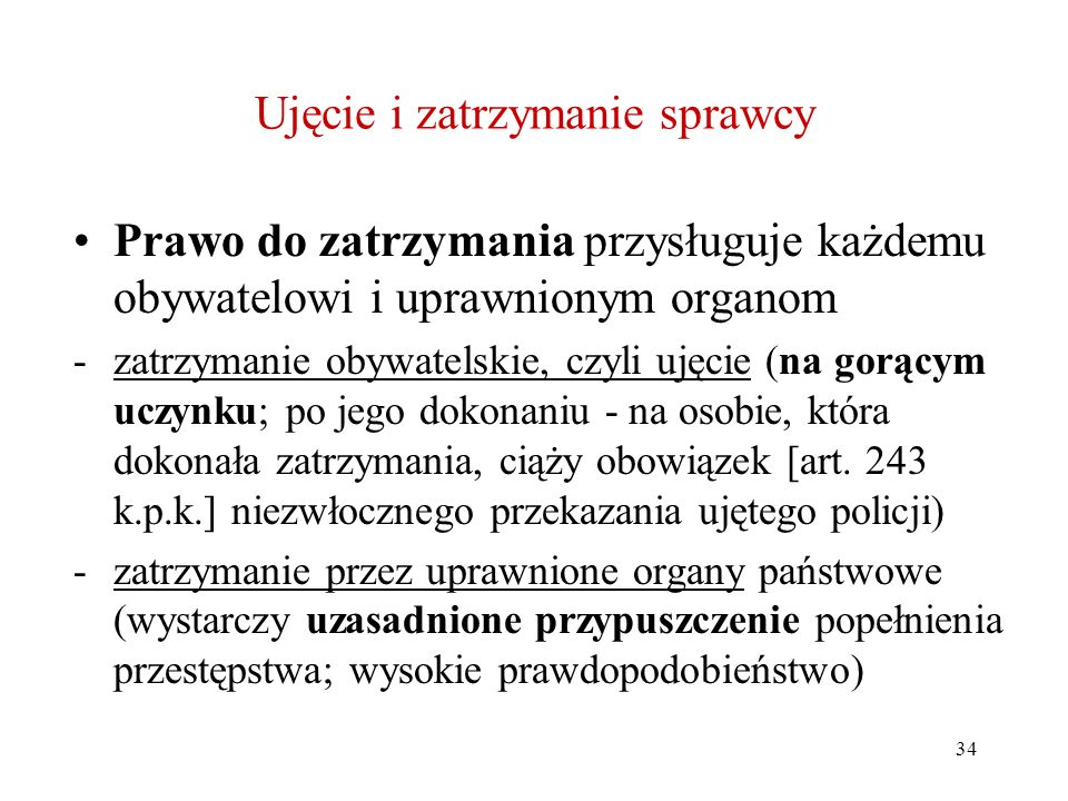 34 Ujęcie i zatrzymanie sprawcy Prawo do zatrzymania przysługuje każdemu obywatelowi i uprawnionym organom -zatrzymanie obywatelskie, czyli ujęcie (na