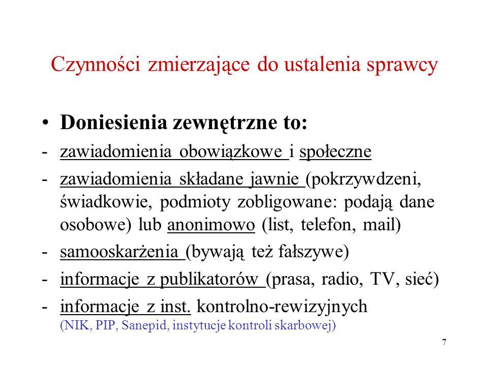 7 Czynności zmierzające do ustalenia sprawcy Doniesienia zewnętrzne to: -zawiadomienia obowiązkowe i społeczne -zawiadomienia składane jawnie (pokrzywdzeni, świadkowie, podmioty zobligowane: podają dane osobowe) lub anonimowo (list, telefon, mail) -samooskarżenia (bywają też fałszywe) -informacje z publikatorów (prasa, radio, TV, sieć) -informacje z inst.