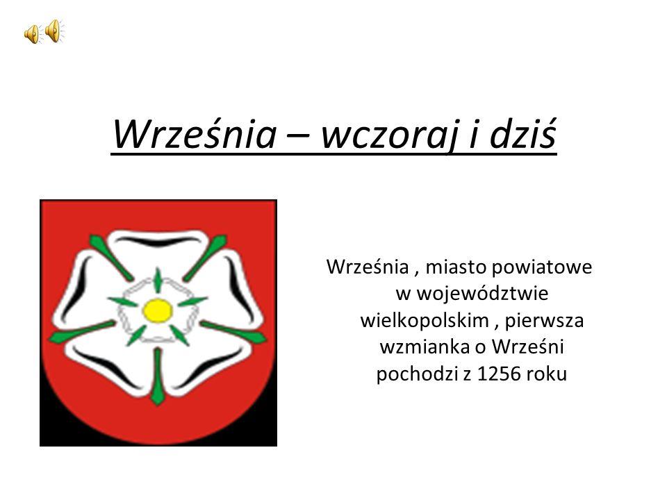 Września – wczoraj i dziś Września, miasto powiatowe w województwie wielkopolskim, pierwsza wzmianka o Wrześni pochodzi z 1256 roku