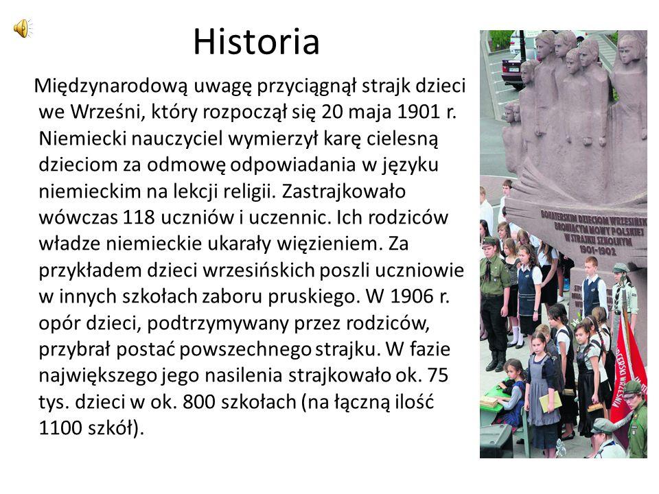 Historia Międzynarodową uwagę przyciągnął strajk dzieci we Wrześni, który rozpoczął się 20 maja 1901 r. Niemiecki nauczyciel wymierzył karę cielesną d