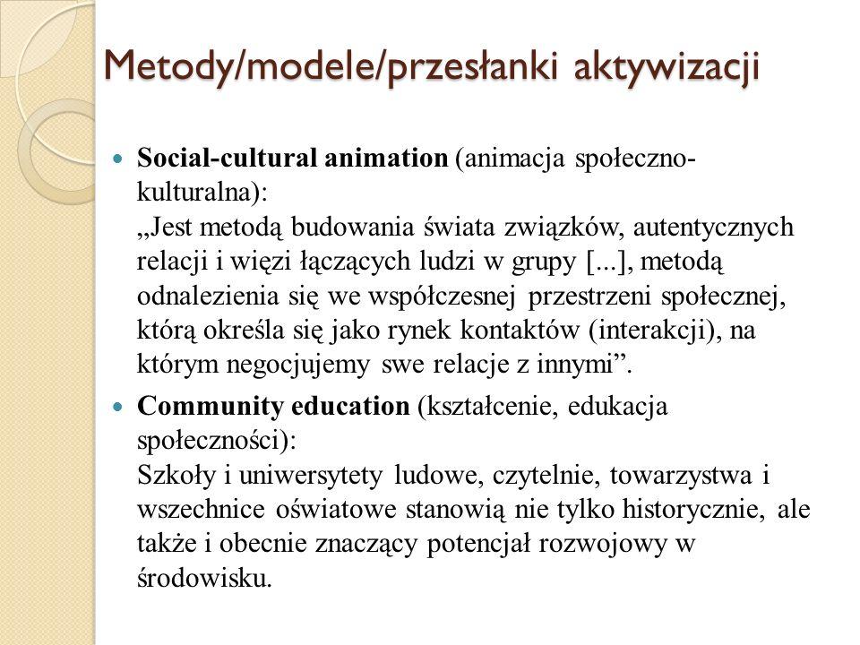 Metody/modele/przesłanki aktywizacji Community development (aktywizacja i rozwój społeczności lokalnych): Działania ludzi zamieszkujących określone terytorium, którzy wspólnym wysiłkiem pragną zaspokoić swoje potrzeby oraz poprawić zarówno warunki swojego życia, jak i warunki bytowania grupy lokalnej, głównie przez tworzenie nowych struktur.
