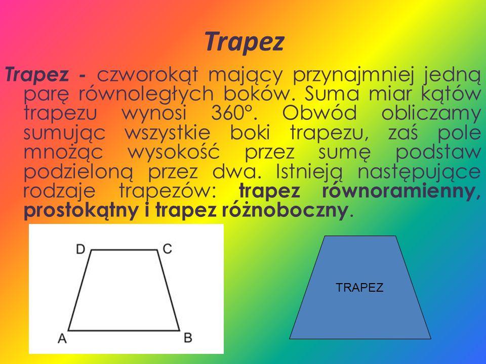 Trapez Trapez - czworokąt mający przynajmniej jedną parę równoległych boków. Suma miar kątów trapezu wynosi 360°. Obwód obliczamy sumując wszystkie bo