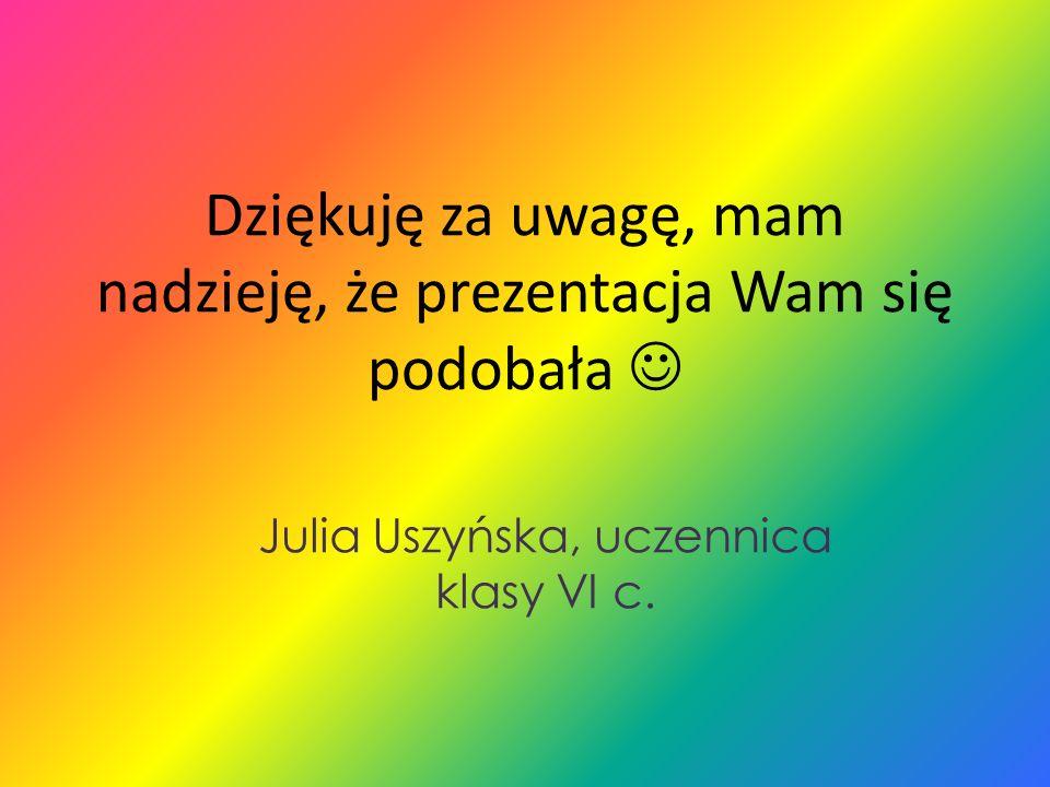 Dziękuję za uwagę, mam nadzieję, że prezentacja Wam się podobała Julia Uszyńska, uczennica klasy VI c.