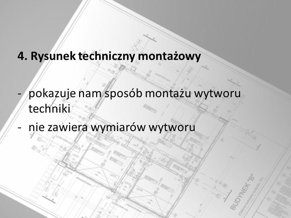 4. Rysunek techniczny montażowy -pokazuje nam sposób montażu wytworu techniki -nie zawiera wymiarów wytworu