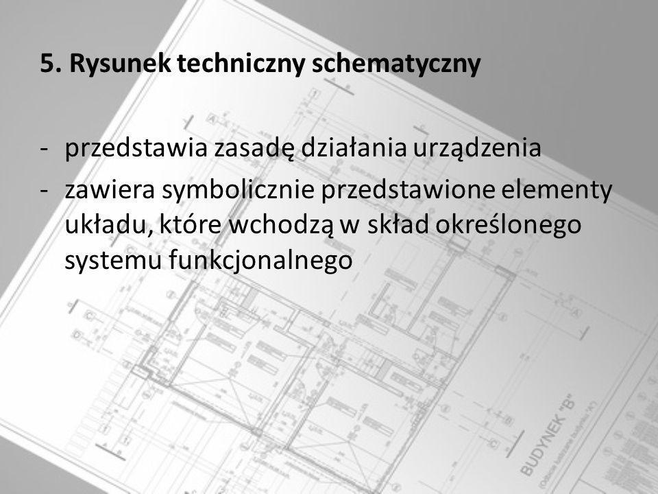 5. Rysunek techniczny schematyczny -przedstawia zasadę działania urządzenia -zawiera symbolicznie przedstawione elementy układu, które wchodzą w skład