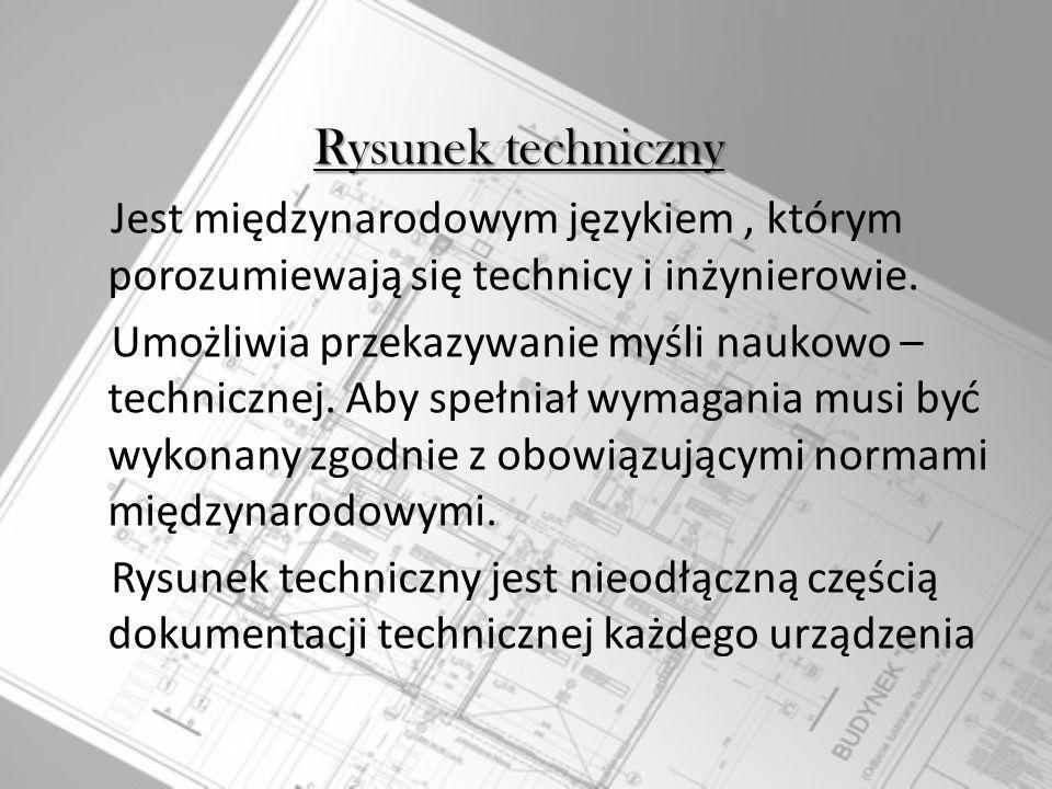 Rysunek techniczny Rysunek techniczny Jest międzynarodowym językiem, którym porozumiewają się technicy i inżynierowie. Umożliwia przekazywanie myśli n
