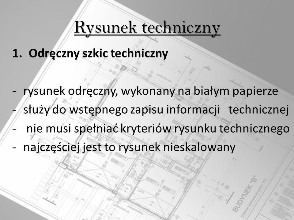 Rysunek techniczny 1.Odręczny szkic techniczny -rysunek odręczny, wykonany na białym papierze -służy do wstępnego zapisu informacji technicznej - nie