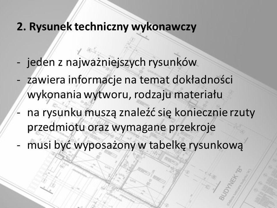 2. Rysunek techniczny wykonawczy -jeden z najważniejszych rysunków -zawiera informacje na temat dokładności wykonania wytworu, rodzaju materiału -na r