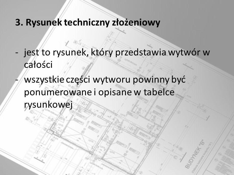 3. Rysunek techniczny złożeniowy -jest to rysunek, który przedstawia wytwór w całości -wszystkie części wytworu powinny być ponumerowane i opisane w t