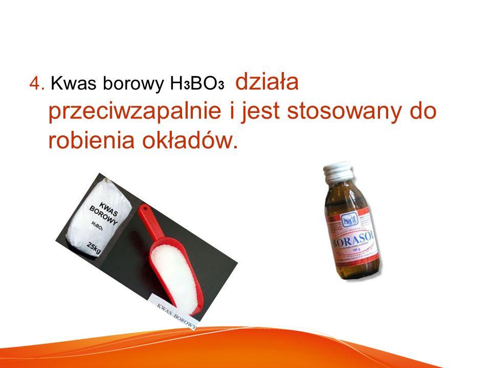 4. Kwas borowy H 3 BO 3 działa przeciwzapalnie i jest stosowany do robienia okładów.