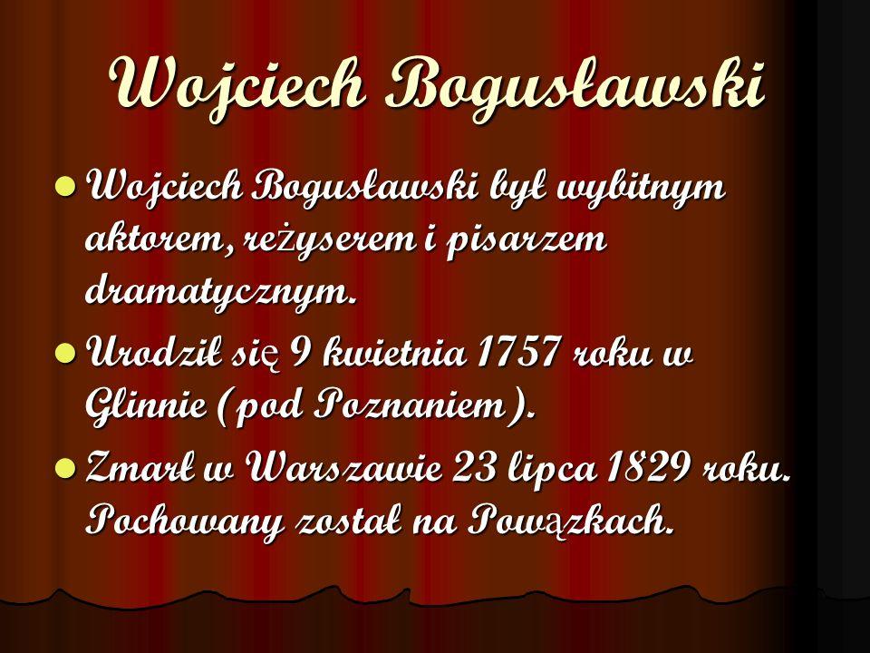 Wojciech Bogusławski Wojciech Bogusławski był wybitnym aktorem, re ż yserem i pisarzem dramatycznym. Wojciech Bogusławski był wybitnym aktorem, re ż y