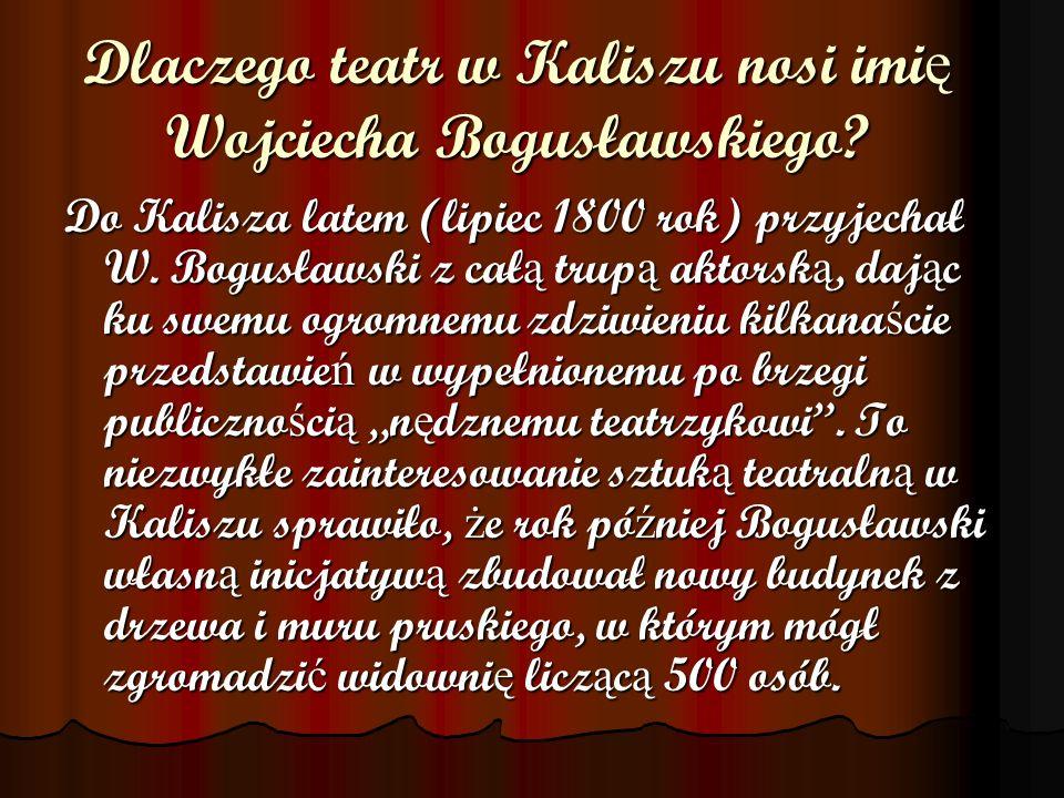 Dlaczego teatr w Kaliszu nosi imi ę Wojciecha Bogusławskiego? Do Kalisza latem (lipiec 1800 rok) przyjechał W. Bogusławski z cał ą trup ą aktorsk ą, d