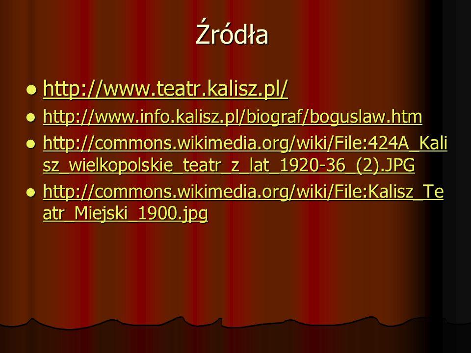 Źródła http://www.teatr.kalisz.pl/ http://www.teatr.kalisz.pl/ http://www.teatr.kalisz.pl/ http://www.info.kalisz.pl/biograf/boguslaw.htm http://www.i