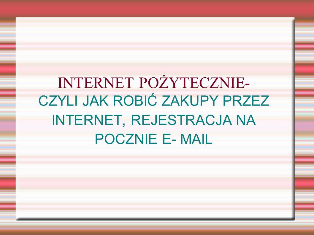INTERNET POŻYTECZNIE- CZYLI JAK ROBIĆ ZAKUPY PRZEZ INTERNET, REJESTRACJA NA POCZNIE E- MAIL