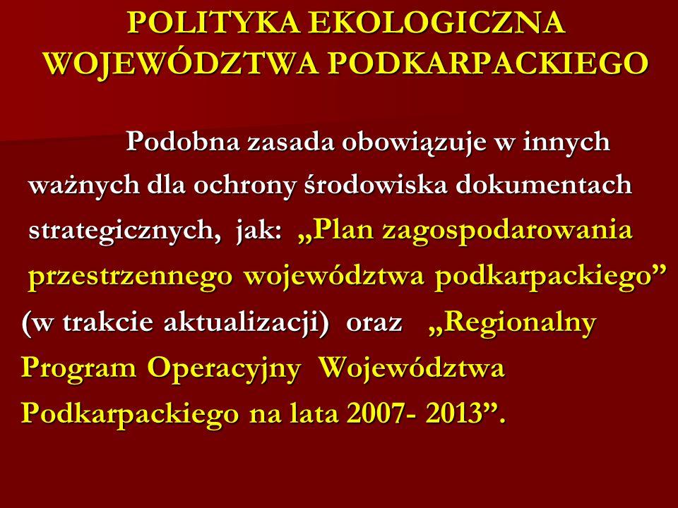 POLITYKA EKOLOGICZNA WOJEWÓDZTWA PODKARPACKIEGO Podobna zasada obowiązuje w innych Podobna zasada obowiązuje w innych ważnych dla ochrony środowiska d
