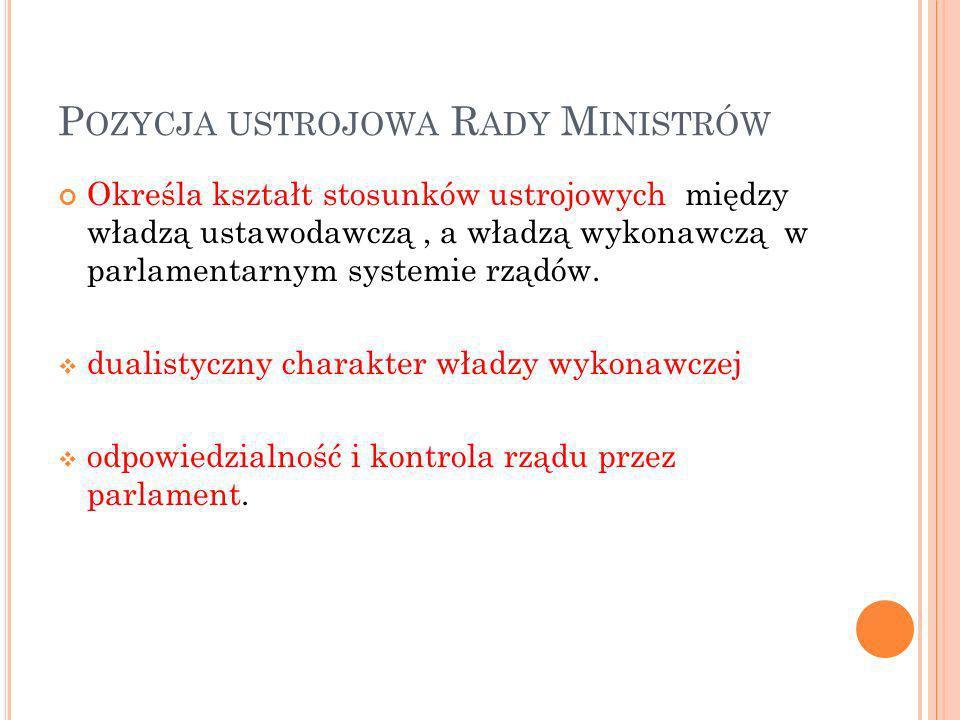 P OZYCJA USTROJOWA R ADY M INISTRÓW Określa kształt stosunków ustrojowych między władzą ustawodawczą, a władzą wykonawczą w parlamentarnym systemie rz