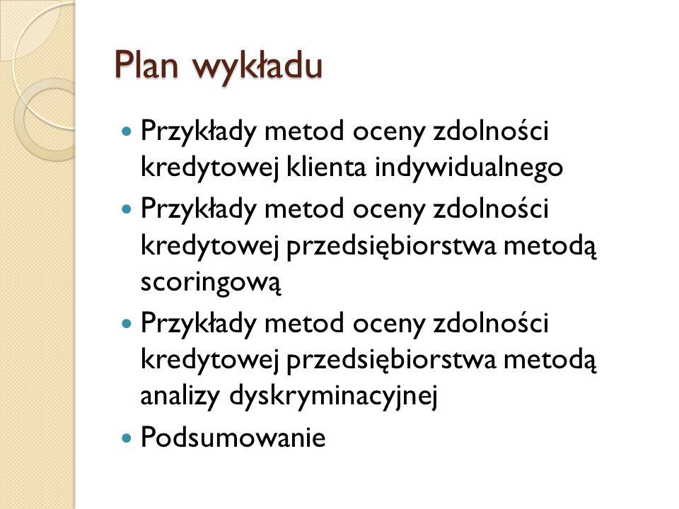 Plan wykładu Przykłady metod oceny zdolności kredytowej klienta indywidualnego Przykłady metod oceny zdolności kredytowej przedsiębiorstwa metodą scor