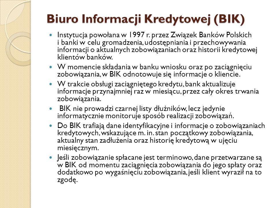 Biuro Informacji Kredytowej (BIK) Instytucja powołana w 1997 r. przez Związek Banków Polskich i banki w celu gromadzenia, udostępniania i przechowywan