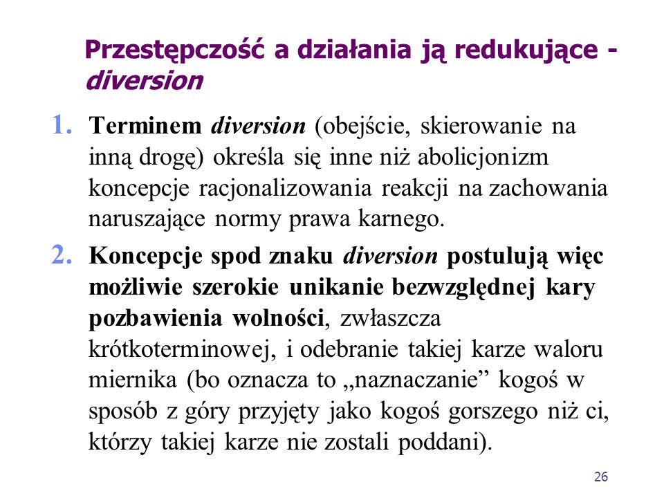 26 Przestępczość a działania ją redukujące - diversion 1. Terminem diversion (obejście, skierowanie na inną drogę) określa się inne niż abolicjonizm k