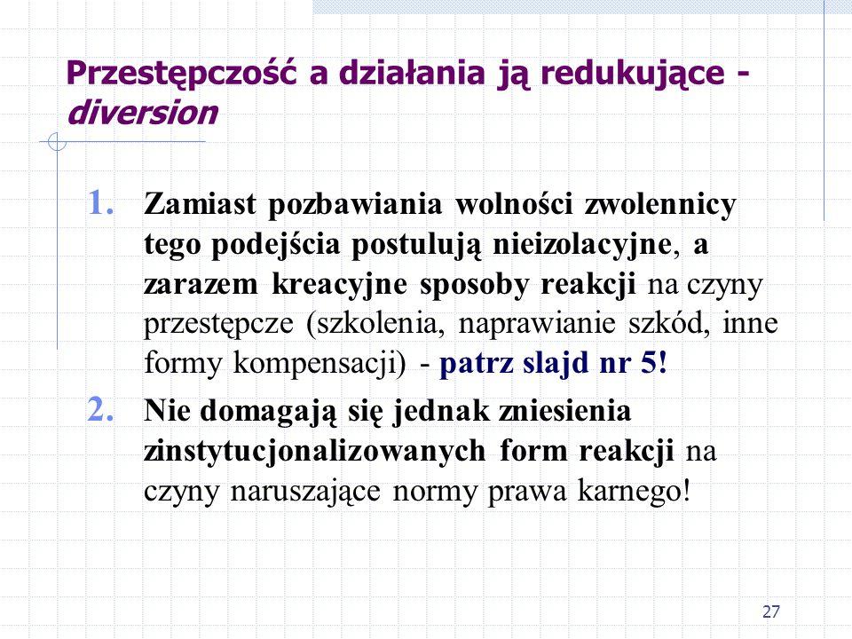 27 Przestępczość a działania ją redukujące - diversion 1. Zamiast pozbawiania wolności zwolennicy tego podejścia postulują nieizolacyjne, a zarazem kr
